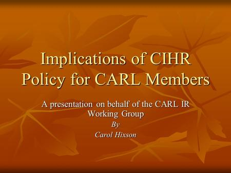 Implications of CIHR Policy for CARL Members A presentation on behalf of the CARL IR Working Group By Carol Hixson.