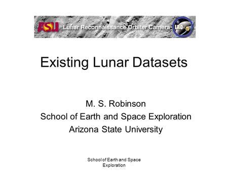 School of Earth and Space Exploration Existing Lunar Datasets M. S. Robinson School of Earth and Space Exploration Arizona State University.