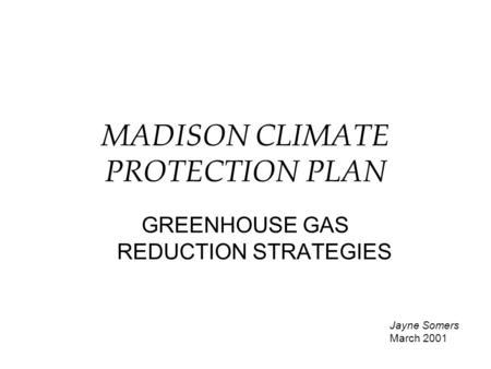 MADISON CLIMATE PROTECTION PLAN GREENHOUSE GAS REDUCTION STRATEGIES Jayne Somers March 2001.