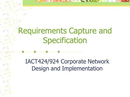 Requirements Capture and Specification IACT424/924 Corporate Network Design and Implementation.