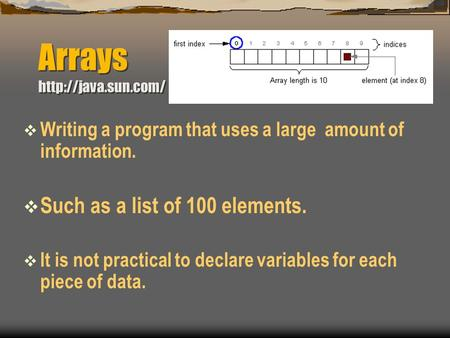 Arrays   Writing a program that uses a large amount of information.  Such as a list of 100 elements.  It is not practical to declare.