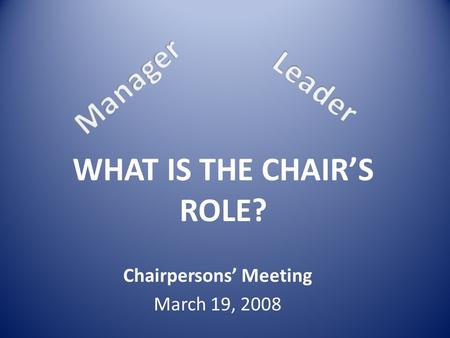 WHAT IS THE CHAIR'S ROLE? Chairpersons' Meeting March 19, 2008.
