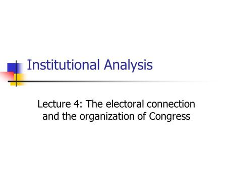 Institutional Analysis Lecture 4: The electoral connection and the organization of Congress.