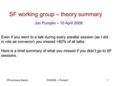 SF summary (theory)DIS2008 J. Pumplin1 SF working group – theory summary Jon Pumplin – 10 April 2008 Even if you went to a talk during every parallel session.