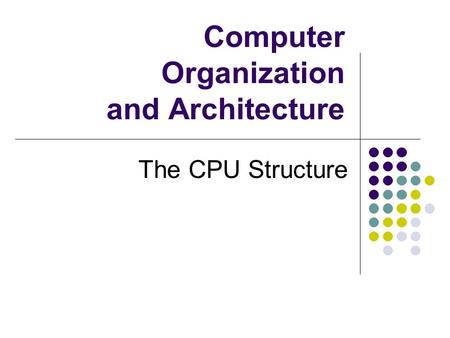 Computer Organization and Architecture The CPU Structure.