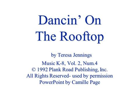 Dancin' On The Rooftop by Teresa Jennings Music K-8, Vol. 2, Num.4 © 1992 Plank Road Publishing, Inc. All Rights Reserved- used by permission PowerPoint.