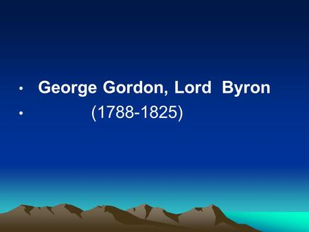 George Gordon, Lord Byron (1788-1825). His style powerful with satires, philosophy, picturesque description tinged with strong passions and poetic lyricism.