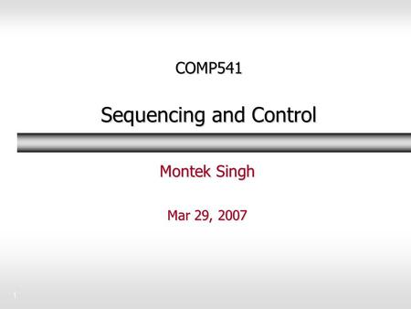 1 COMP541 Sequencing and Control Montek Singh Mar 29, 2007.