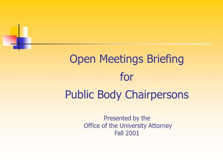 Open Meetings Briefing for Public Body Chairpersons Presented by the Office of the University Attorney Fall 2001.