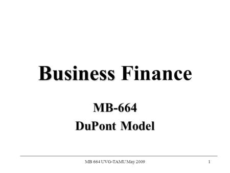MB 664 UVG-TAMU May 20091 Business Business Finance MB-664 DuPont Model.