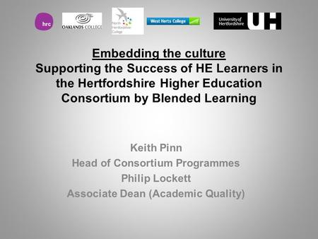 Embedding the culture Supporting the Success of HE Learners in the Hertfordshire Higher Education Consortium by Blended Learning Keith Pinn Head of Consortium.