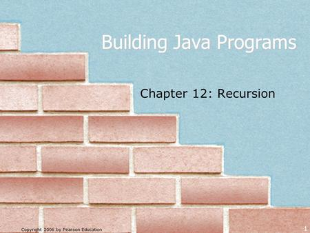 Copyright 2006 by Pearson Education 1 Building Java Programs Chapter 12: Recursion.