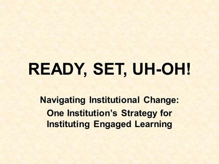 READY, SET, UH-OH! Navigating Institutional Change: One Institution's Strategy for Instituting Engaged Learning.