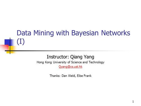 1 Data Mining with Bayesian Networks (I) Instructor: Qiang Yang Hong Kong University of Science and Technology Thanks: Dan Weld, Eibe.