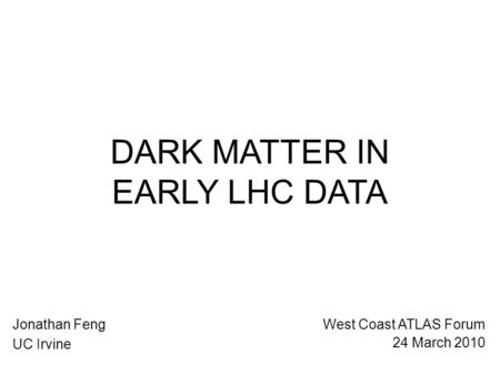 DARK MATTER IN EARLY LHC DATA Jonathan Feng UC Irvine West Coast ATLAS Forum 24 March 2010.