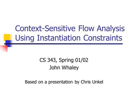 Context-Sensitive Flow Analysis Using Instantiation Constraints CS 343, Spring 01/02 John Whaley Based on a presentation by Chris Unkel.