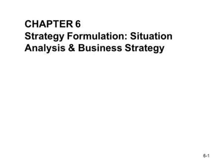 6-1 THOMAS L. WHEELEN J. DAVID HUNGER CHAPTER 6 Strategy Formulation: Situation Analysis & Business Strategy.