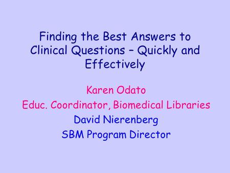 Finding the Best Answers to Clinical Questions – Quickly and Effectively Karen Odato Educ. Coordinator, Biomedical Libraries David Nierenberg SBM Program.