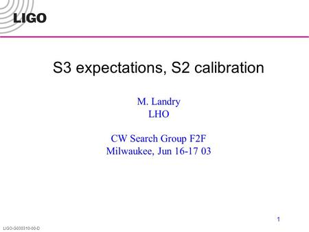 LIGO-G030310-00-D 1 S3 expectations, S2 calibration M. Landry LHO CW Search Group F2F Milwaukee, Jun 16-17 03.
