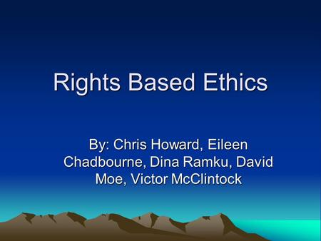 Rights Based Ethics By: Chris Howard, Eileen Chadbourne, Dina Ramku, David Moe, Victor McClintock.