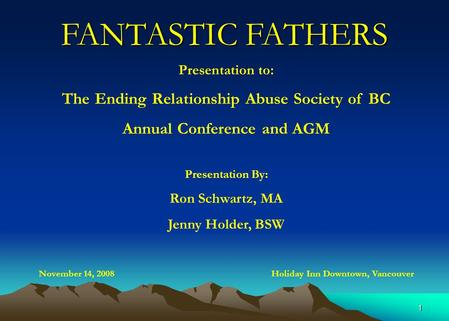 1 FANTASTIC FATHERS Presentation to: The Ending Relationship Abuse Society of BC Annual Conference and AGM Presentation By: Ron Schwartz, MA Jenny Holder,