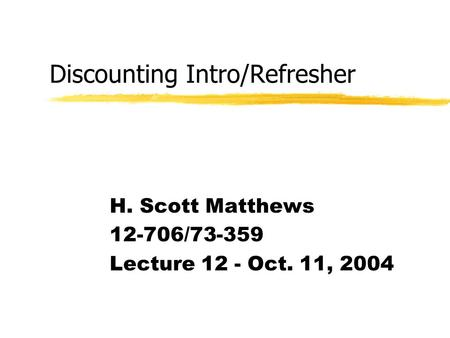 Discounting Intro/Refresher H. Scott Matthews 12-706/73-359 Lecture 12 - Oct. 11, 2004.