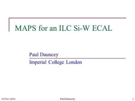 10 Nov 2004Paul Dauncey1 MAPS for an ILC Si-W ECAL Paul Dauncey Imperial College London.