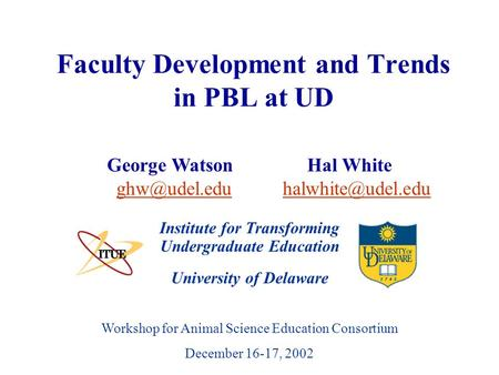 University of Delaware Workshop for Animal Science Education Consortium December 16-17, 2002 Faculty Development and Trends in PBL at UD Institute for.