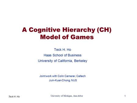 1 University of Michigan, Ann Arbor Teck H. Ho A Cognitive Hierarchy (CH) Model of Games Teck H. Ho Haas School of Business University of California, Berkeley.