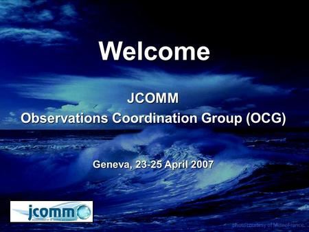 Welcome JCOMM Observations Coordination Group (OCG) Geneva, 23-25 April 2007 photo courtesy of MeteoFrance.