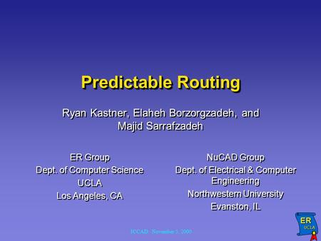 ER UCLA UCLA ICCAD: November 5, 2000 Predictable Routing Ryan Kastner, Elaheh Borzorgzadeh, and Majid Sarrafzadeh ER Group Dept. of Computer Science UCLA.