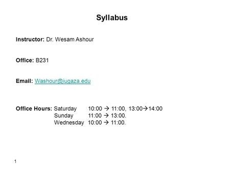1 Syllabus Instructor: Dr. Wesam Ashour Office: B231   Office Hours: Saturday 10:00  11:00, 13:00  14:00 Sunday.
