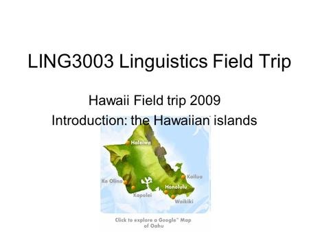 LING3003 Linguistics Field Trip Hawaii Field trip 2009 Introduction: the Hawaiian islands.