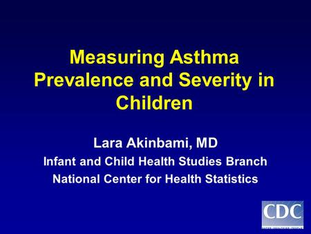 Measuring Asthma Prevalence and Severity in Children Lara Akinbami, MD Infant and Child Health Studies Branch National Center for Health Statistics.