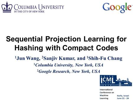 1 Jun Wang, 2 Sanjiv Kumar, and 1 Shih-Fu Chang 1 Columbia University, New York, USA 2 Google Research, New York, USA Sequential Projection Learning for.