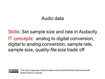 Audio data Skills: Set sample size and rate in Audacity IT concepts: analog to digital conversion, digital to analog conversion, sample rate, sample size,