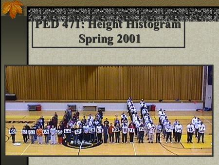 PED 471: Height Histogram Spring 2001. Introduction to Statistics Giving Meaning to Measurement Chapter 4:94-104.