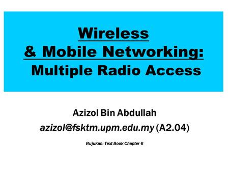 Wireless & Mobile Networking: Multiple Radio Access Azizol Bin Abdullah (A2.04) Rujukan: Text Book Chapter 6.