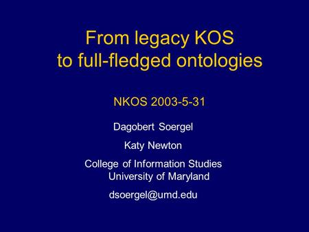 From legacy KOS to full-fledged ontologies NKOS 2003-5-31 Dagobert Soergel Katy Newton College of Information Studies University of Maryland