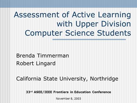 November 8, 2003 Assessment of Active Learning with Upper Division Computer Science Students Brenda Timmerman Robert Lingard California State University,