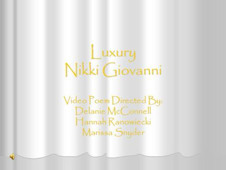 Luxury Nikki Giovanni Video Poem Directed By: Delanie McConnell Hannah Ranowiecki Marissa Snyder.