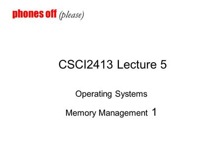 CSCI2413 Lecture 5 Operating Systems Memory Management 1 phones off (please)