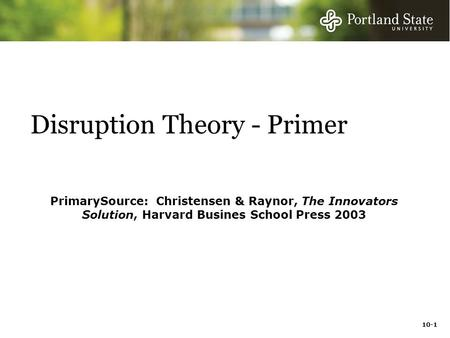 10-1 Disruption Theory - Primer PrimarySource: Christensen & Raynor, The Innovators Solution, Harvard Busines School Press 2003.