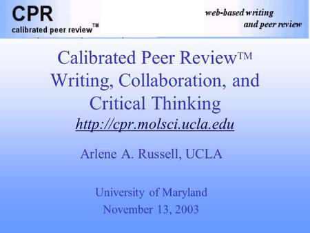 Calibrated Peer Review TM Writing, Collaboration, and Critical Thinking  Arlene A. Russell, UCLA University of Maryland November.