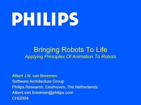 Bringing Robots To Life Applying Principles Of Animation To Robots Albert J.N. van Breemen Software Architecture Group Philips Research, Eindhoven, The.