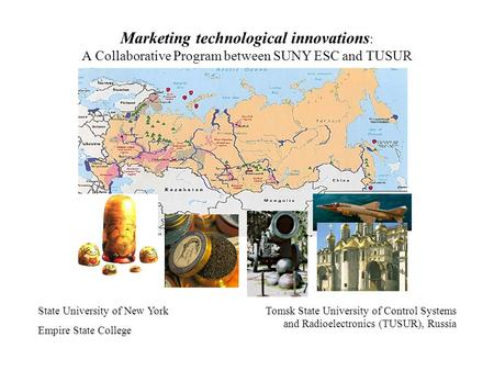 Marketing technological innovations : A Collaborative Program between SUNY ESC and TUSUR State University of New York Empire State College Tomsk State.