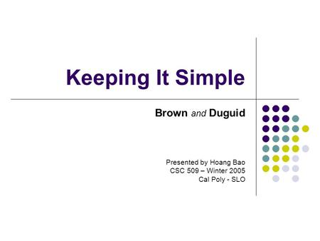 Keeping It Simple Brown and Duguid Presented by Hoang Bao CSC 509 – Winter 2005 Cal Poly - SLO.