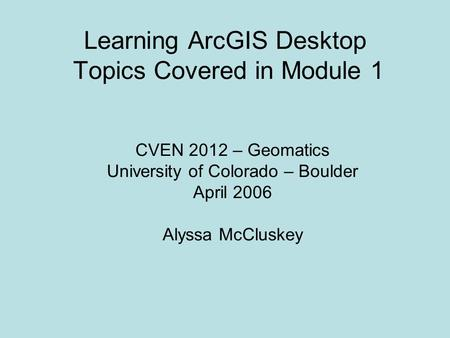 Learning ArcGIS Desktop Topics Covered in Module 1 CVEN 2012 – Geomatics University of Colorado – Boulder April 2006 Alyssa McCluskey.