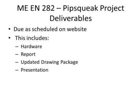 ME EN 282 – Pipsqueak Project Deliverables Due as scheduled on website This includes: – Hardware – Report – Updated Drawing Package – Presentation.