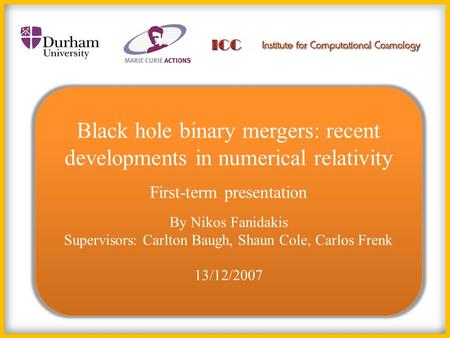 Black hole binary mergers: recent developments in numerical relativity First-term presentation By Nikos Fanidakis Supervisors: Carlton Baugh, Shaun Cole,